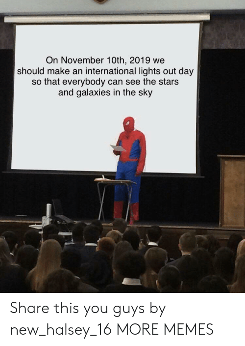 galaxies: On November 10th, 2019 we  should make an international lights out day  so that everybody can see the stars  and galaxies in the sky Share this you guys by new_halsey_16 MORE MEMES