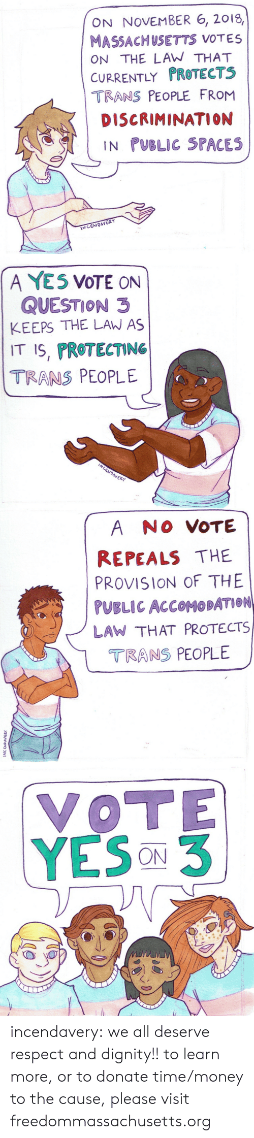 Massachusetts: ON NOVEMBER 6, 2018,  MASSACHUSETTS VOTES  ON THE LAW THAT  CURRENTLY PROTECTS  TRANS PEOPLE FRoM  DISCRIMINATION  IN PUBLIC SPACES   A YE5 VOTE ON  QUESTION 3  KEEPS THE LAW AS  IT S, PROTECTING  TRANS PEOPLE  Vo  4VER   A NO VOTE  REPEALS THE  PROVISION OF THE  PUBLIC ACCOMOBATION  LAW THAT PROTECTS  TRANS PEOPLE  2   VOTE  YESON3 incendavery: we all deserve respect and dignity!!  to learn more, or to donate time/money to the cause, please visit freedommassachusetts.org