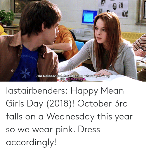 Mean Girls: (On October 3ra, heasked me  what  dawitwas lastairbenders: Happy Mean Girls Day (2018)! October 3rd falls on a Wednesday this year so we wear pink. Dress accordingly!