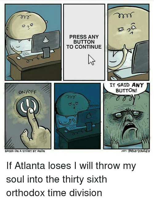 divisive: ON/OFF  BASED ON A STORY BY ANON  PRESS ANY  BUTTON  TO CONTINUE  FSHHH  IT SAID ANY  BUTTON!  PAOLO STANLEy  ART: If Atlanta loses I will throw my soul into the thirty sixth orthodox time division