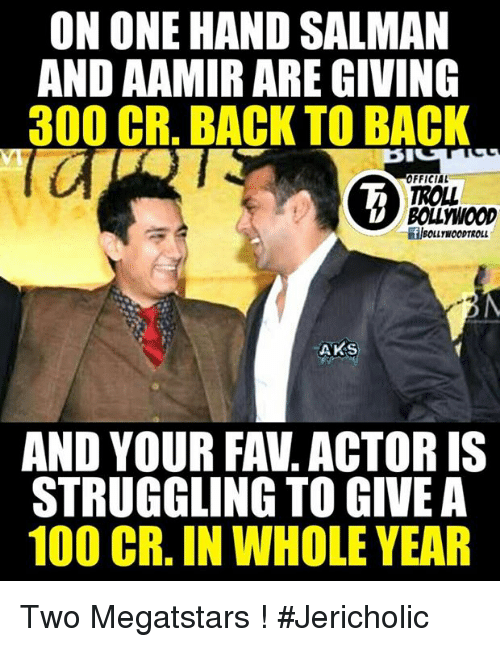 Back to Back, Memes, and Troll: ON ONE HAND SALMAN  AND AAMIR ARE GIVING  300 CR. BACK TO BACK  OFFICIAL  TROLL  BOLLWOOD  AKS  AND YOUR FAV ACTOR IS  STRUGGLING TO GIVE A  100 CR. IN WHOLE YEAR Two Megatstars !  #Jericholic