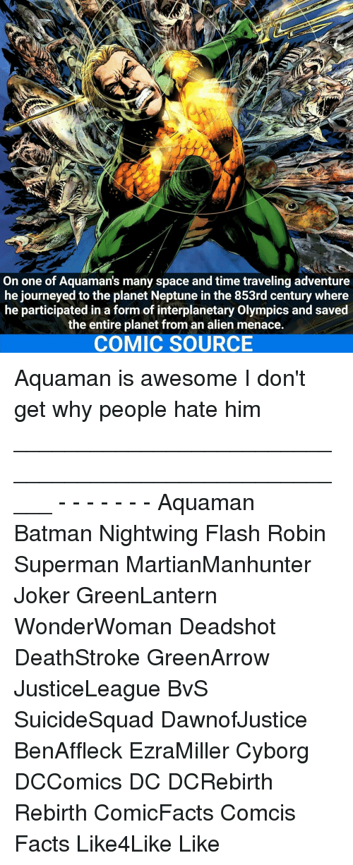 Menacingly: On one of Aquamans many space and time traveling adventure  he journeyed to the planet Neptune in the 853rd century where  he participated in a form of interplanetary Olympics and saved  the entire planet from an alien menace.  COMIC SOURCE Aquaman is awesome I don't get why people hate him _____________________________________________________ - - - - - - - Aquaman Batman Nightwing Flash Robin Superman MartianManhunter Joker GreenLantern WonderWoman Deadshot DeathStroke GreenArrow JusticeLeague BvS SuicideSquad DawnofJustice BenAffleck EzraMiller Cyborg DCComics DC DCRebirth Rebirth ComicFacts Comcis Facts Like4Like Like