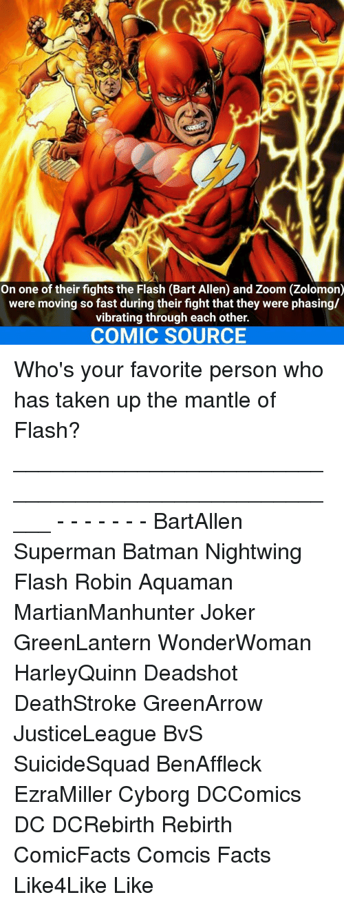 Vibraters: On one of their fights the Flash (Bart Allen) and Zoom (Zolomon)  were moving so fast during their fight that they were phasing/  vibrating through each other.  COMIC SOURCE Who's your favorite person who has taken up the mantle of Flash? _____________________________________________________ - - - - - - - BartAllen Superman Batman Nightwing Flash Robin Aquaman MartianManhunter Joker GreenLantern WonderWoman HarleyQuinn Deadshot DeathStroke GreenArrow JusticeLeague BvS SuicideSquad BenAffleck EzraMiller Cyborg DCComics DC DCRebirth Rebirth ComicFacts Comcis Facts Like4Like Like