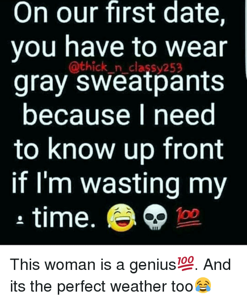Gray Sweatpants: On our first date,  vou have to wear  gray sweatpants  because I need  to know up front  if l'm wasting my  a time  @thick_n classy252  100 This woman is a genius💯. And its the perfect weather too😂