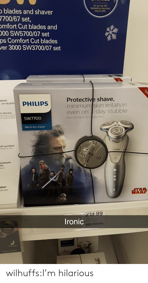 In Use: on our top 160  bestselling electrical  beauty gifts  blades and shaver  7700/67 set,  mfort Cut blades and  00 SW5700/07 set  ps Comfort Cut blades  er 3000 SW3700/07 set  Protective shave,  minimumskin irritation  even on -day stubble  ave  irritati  O Blades  s For ntbeatable  n3 chay stutstble  SW7700  Feel the force of Vrack Pro  Wet &dry shaver  di symbol  when in use  HILIPS  ennium  on  ock  aber  dicato  STAR  WARS  219 99  Ironic  Philisa Pro  blades and ohv  SV7700 87 cer wilhuffs:I'm hilarious