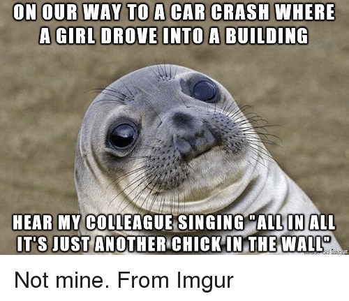 Im Going To Hell For This: ON OUR WAY TO A CAR CRASH WHERE  A GIRL DROVE INTO A BUILDING  HEAR MY COLLEAGUE SINGING MALL IN ALL  IT'S JUST ANOTHER CHICK IN THE WALL Not mine. From Imgur