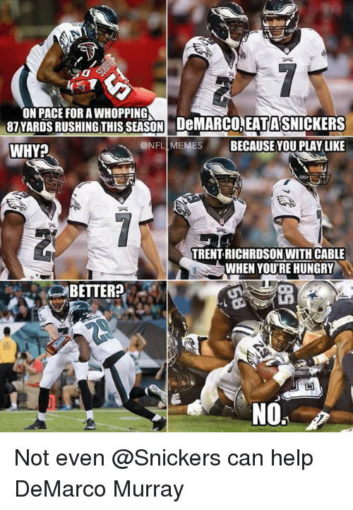 meme: ON PACE FORAWHOPPING  87 YARDS RUSHING THIS SEASON DeMARCO, EATASNICKERS  ONFL MEMES  BECAUSE YOU PLAY LIKE  WHY?  TRENT RICHRDSON WITH CABLE  WHEN YOURE HUNGRY  BETTER? Not even @Snickers can help DeMarco Murray