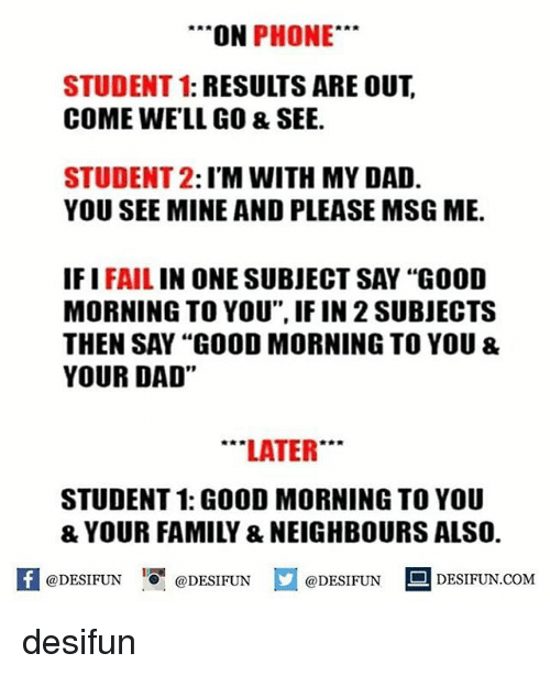 """Dad, Fail, and Memes: ON  PHONE  STUDENT 1: RESULTS ARE OUT  COME WELL GO & SEE.  STUDENT 2  I'M WITH MY DAD.  YOU SEE MINE AND PLEASE MSG ME.  IF I  FAIL  IN ONE SUBJECT SAY """"GOOD  MORNING TO YOU"""", IF IN 2SUBJECTS  THEN SAY """"GOOD MORNING TO YOU &  YOUR DAD""""  LATER  STUDENT 1: GOOD MORNINGTO YOU  f @DESIFUN e DESIFUN M@DESIFUN DESIFUN.COM desifun"""