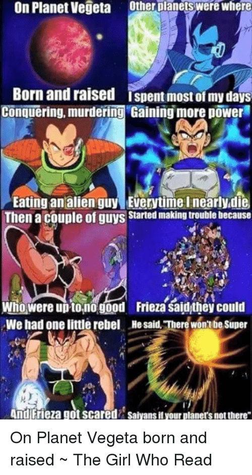 Aliens Guy: On Planet Vegeta Other planets were where  Born and raised ispent most of my days  Conquering, murdering Gaining more power  Eating an alien guy Everytime I nearlydie  Then a couple of guys started makingtrouble because  Who were uptono good Frieza saidthey could  We had one little rebel Hesaid Therewonubesuper  And Frieza got scared Saiyans ityour planers notthere On Planet Vegeta born and raised ~ The Girl Who Read