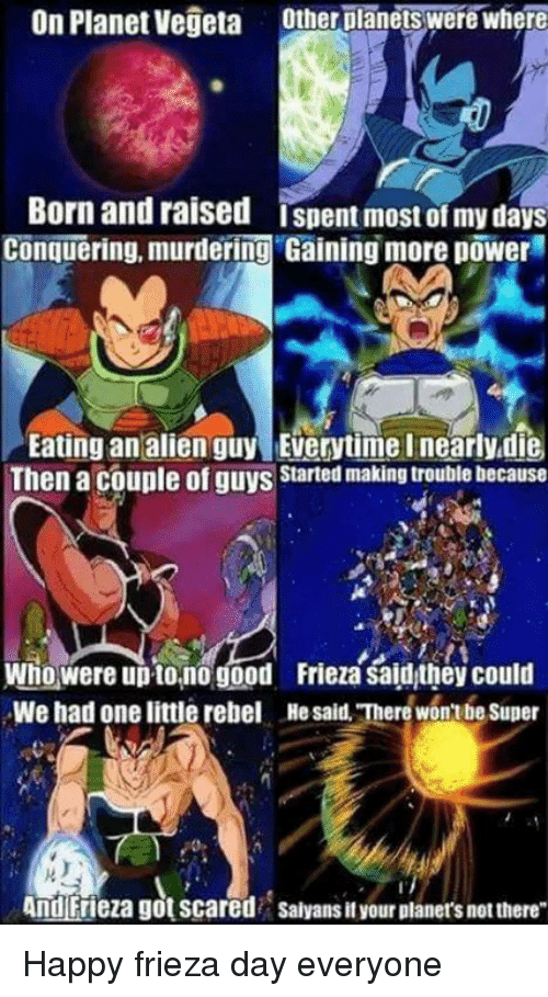 Aliens Guy: On Planet Vegeta  Other planets were where  Born and raised Ispent most ofmy days  Conquering, murdering Gaining more power  Eating an alien guy Everytime Inearlydie  Then a couple of guys  Started making trouble because  Who were upto,no good. Frieza saidthey could  We had one little rebel Hesaid There won Super  And Frieza gotscared salyansit your planers not there Happy frieza day everyone