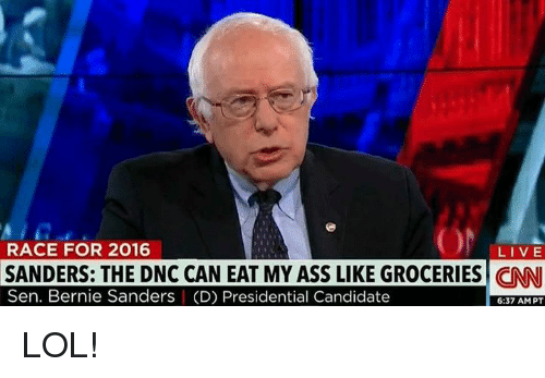 Bernie Sanders, Memes, and Eat My Ass: ON  RACE FOR 2016  LIVE  SANDERS: THE DNC CAN EAT MY ASS LIKE GROCERIES CNN  Sen. Bernie Sanders I (D) Presidential Candidate  6:37 AM PT LOL!