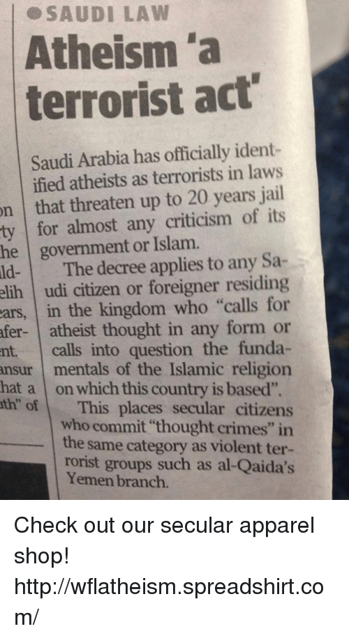 """udi: on SAUDI LAW  """"a  in laws  jail  ident-  20 act""""  years Atheism terrorist Saudi Arabia has officially ified atheists as terrorists that threaten up to ty for almost any criticism of its  he government or Islam.  ld- The decree applies to any Sa  elih udi citizen or foreigner residing  ears, in the kingdom who """"calls for  fer- atheist thought in any form or  nt calls into question the funda  ansur mentals of the Islamic religion  hat a on which this country is based"""".  th of This places secular citizens  who commit thought crimes"""" in  the same category as violent ter-  rorist groups such as al-Qaida's  Yemen branch. Check out our secular apparel shop! http://wflatheism.spreadshirt.com/"""