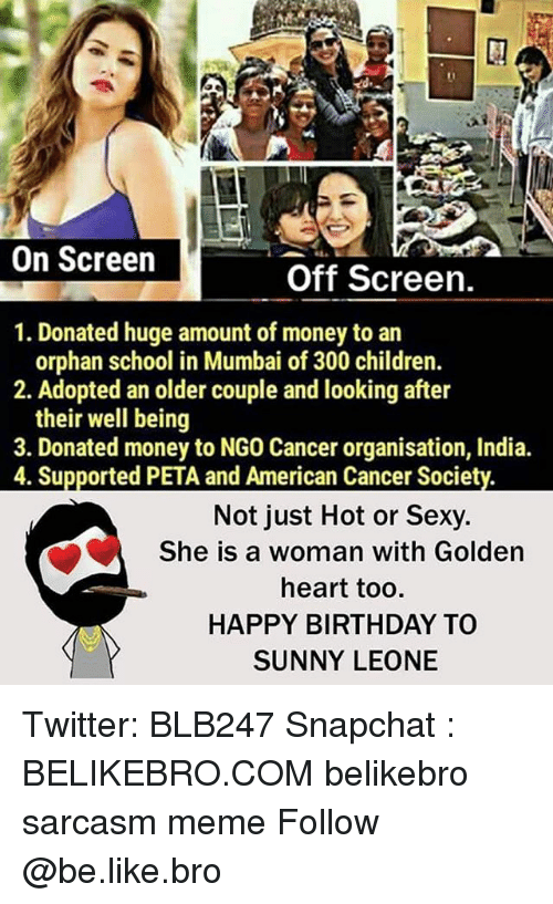 sunny leone: On Screen  Off Screen.  1. Donated huge amount of money to an  orphan school in Mumbai of 300 children.  2. Adopted an older couple and looking after  their well being  3. Donated money to NGO Cancer organisation, India.  4. Supported PETA and American Cancer Society.  Not just Hot or Sexy.  She is a woman with Golden  heart too.  HAPPY BIRTHDAY TO  SUNNY LEONE Twitter: BLB247 Snapchat : BELIKEBRO.COM belikebro sarcasm meme Follow @be.like.bro