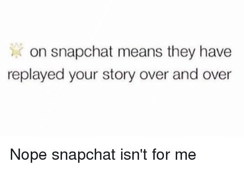 Funny, Snapchat, and Mean: on snapchat means they have  replayed your story over and over Nope snapchat isn't for me