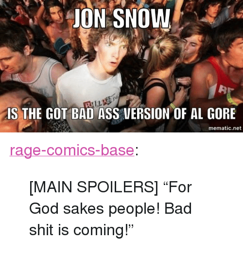 "Al Gore: ON  SNOW  IS THE GOT BAD ASS VERSION OF AL GORE  mematic.net <p><a href=""http://ragecomicsbase.com/post/160120533607/main-spoilers-for-god-sakes-people-bad-shit-is"" class=""tumblr_blog"">rage-comics-base</a>:</p>  <blockquote><p>[MAIN SPOILERS] ""For God sakes people! Bad shit is coming!""</p></blockquote>"