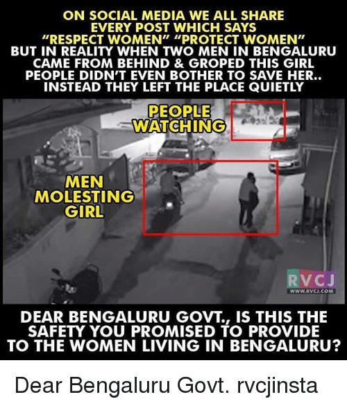 """groped: ON SOCIAL MEDIA WE ALL SHARE  EVERY POST WHICH SAYS  """"RESPECT WOMEN"""" """"PROTECT WOMEN""""  BUT IN REALITY WHEN TWO MEN IN BENGALURU  CAME FROM BEHIND & GROPED THIS GIRL  PEOPLE DIDN'T EVEN BOTHER TO SAVE HER..  INSTEAD THEY LEFT THE PLACE QUIETLY  PEOPLE  WATCHING  MEN  MOLESTING  GIRL  V C  J  WWW. RVCJ.COM  DEAR BENGALURU GOVT IS THIS THE  SAFETY YOU PROMISED TO PROVIDE  TO THE WOMEN LIVING IN BENGALURU? Dear Bengaluru Govt. rvcjinsta"""