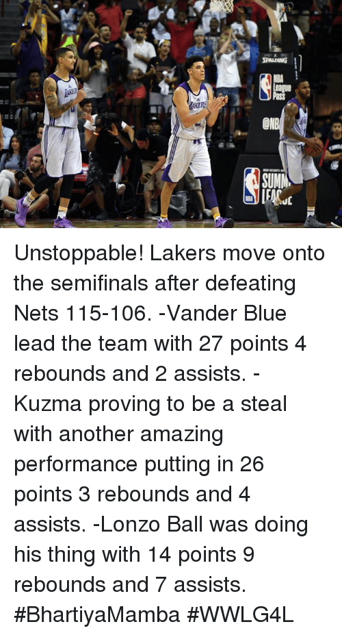 Los Angeles Lakers, Memes, and Blue: ON  SUM Unstoppable!  Lakers move onto the semifinals after defeating Nets 115-106.  -Vander Blue lead the team with 27 points 4 rebounds and 2 assists. -Kuzma proving to be a steal with another amazing performance putting in 26 points 3 rebounds and 4 assists. -Lonzo Ball was doing his thing with 14 points 9 rebounds and 7 assists.  #BhartiyaMamba #WWLG4L
