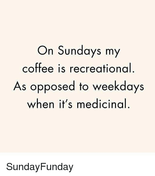Coffee, Sunday, and Girl Memes: On Sundays my  Coffee is recreational  As opposed to weekdays  when it's medicinal SundayFunday