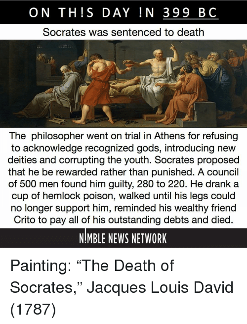 "Socrates: ON TH!S DAY IN 399 BC  Socrates was sentenced to death  The philosopher went on trial in Athens for refusing  to acknowledge recognized gods, introducing new  deities and corrupting the youth. Socrates proposed  that he be rewarded rather than punished. A council  of 500 men found him guilty, 280 to 220. He drank a  cup of hemlock poison, walked until his legs could  no longer support him, reminded his wealthy friend  Crito to pay all of his outstanding debts and died  NMBLE NEWS NETWORK Painting: ""The Death of Socrates,"" Jacques Louis David (1787)"