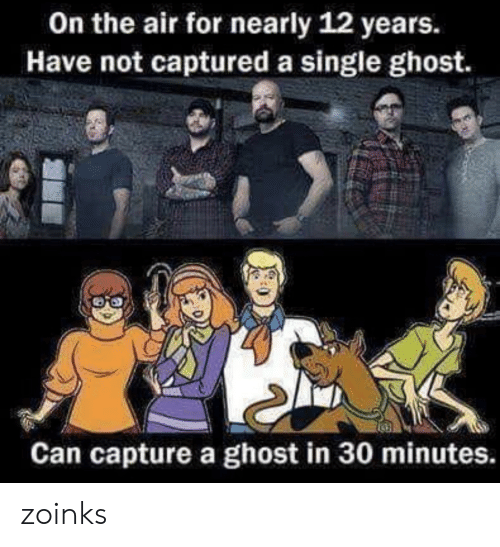 captured: On the air for nearly 12 years.  Have not captured a single ghost.  Can capture a ghost in 30 minutes. zoinks