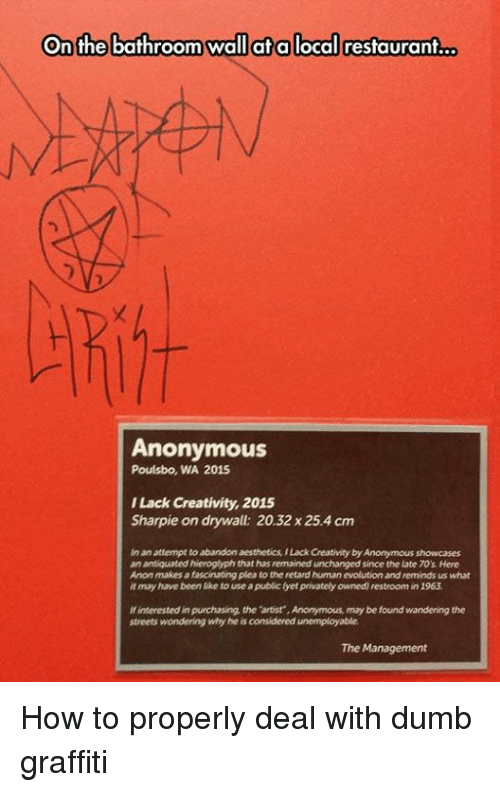 antiquated: On the bathroom wall at a local restaurant  Anonymous  Poulsbo, WA 2015  ILack Creativity, 2015  Sharpie on drywall: 20.32 x 25.4 cm  inan attempt to abandon aesthetics ILack Cheativity by Anonymous showcases  an antiquated hieroglyphthat has remained unchanged since the Late TO's Here  Anon makes afascinating pleato the retard humanevolution and reminds us what  it may have been like to use a publiclyet privately owned restroom in 1963  interested in purchasing the  artist ,Anonymous may be found wandering the  streets wondering why he is considered unemployable  The Management How to properly deal with dumb graffiti