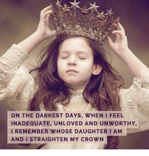 🤖: ON THE DARKEST DAYS, WHEN I FEEL  INADEQUATE, UNLOVED AND UNWORTHY,  I REMEMBER WHOSE DAUGHTER I AM  AND I STRAIGHTEN MY CROWN