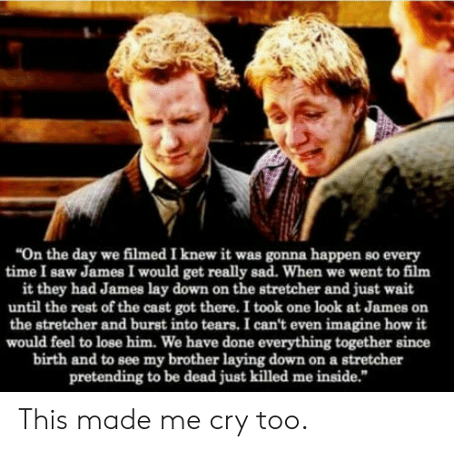 """burst into tears: """"On the day we filmed I knew it was gonna happen so every  time I saw James I would get really sad. When we went to film  it they had James lay down on the stretcher and just wait  until the rest of the cast got there. I took one look at James on  the stretcher and burst into tears. I can't even imagine how it  would feel to lose him. We have done everything together since  birth and to see my brother laying down on a stretcher  pretending to be dead just killed me inside."""" This made me cry too."""