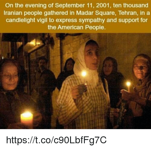 vigil: On the evening of September 11, 2001, ten thousand  Iranian people gathered in Madar Square, Tehran, in a  candlelight vigil to express sympathy and support for  the American People. https://t.co/c90LbfFg7C