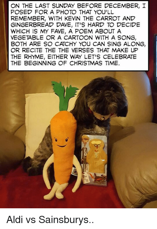 Memes, Singing, and Aldi: ON THE LAST SUNDAY BEFORE DECEMBER, I  POSED FOR A PHOTO THAT YOU'LL  REMEMBER, WITH KEVIN THE CARROT AND  GINGERBREAD DAVE, IT'S HARD TO DECIDE  WHICH IS MY FAVE, A POEM ABOUT A  VEGETABLE OR A CARTOON WITH A SONG,  BOTH ARE SO CATCHY YOU CAN SING ALONG,  OR RECITE THE THE VERSES THAT MAKE UP  THE RHYME, EITHER WAY LET'S CELEBRATE  THE BEGINNING OF CHRISTMAS TIME. Aldi vs Sainsburys..
