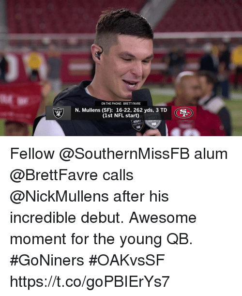 favre: ON THE PHONE: BRETT FAVRE  N. Mullens (SF): 16-22, 262 yds, 3 TD S  (1st NFL start)  NIGH  FOX Fellow @SouthernMissFB alum @BrettFavre calls @NickMullens after his incredible debut.  Awesome moment for the young QB. #GoNiners #OAKvsSF https://t.co/goPBIErYs7