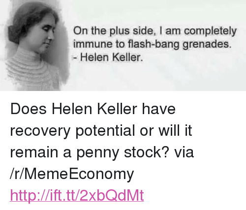 "Flash Bang: On the plus side, I am completely  immune to flash-bang grenades.  - Helen Keller. <p>Does Helen Keller have recovery potential or will it remain a penny stock? via /r/MemeEconomy <a href=""http://ift.tt/2xbQdMt"">http://ift.tt/2xbQdMt</a></p>"