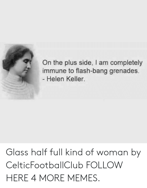 Flash Bang: On the plus side, I am completely  immune to flash-bang grenades.  Helen Keller. Glass half full kind of woman by CelticFootballClub FOLLOW HERE 4 MORE MEMES.