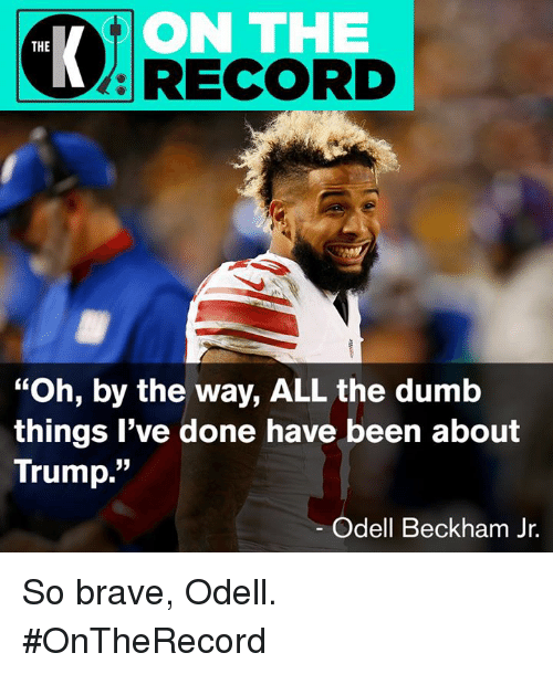 "Dumb, Odell Beckham Jr., and Brave: ON THE  RECORD  THE  ""Oh, by the way, ALL the dumb  things l've done have been about  Trump.""  05  Odell Beckham Jr. So brave, Odell. #OnTheRecord"