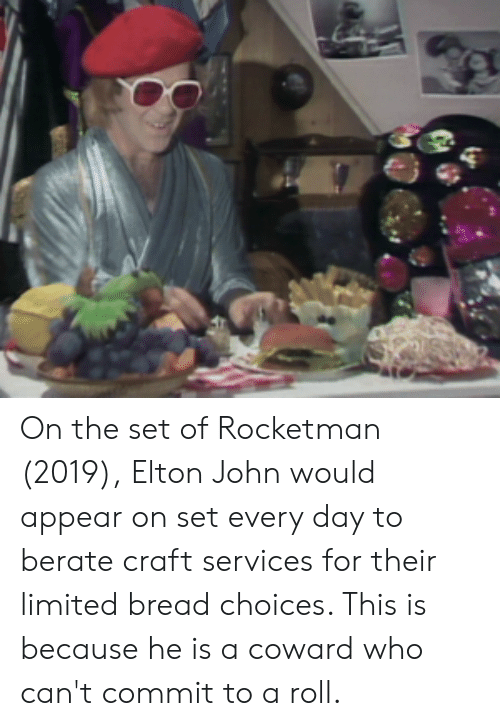 berate: On the set of Rocketman (2019), Elton John would appear on set every day to berate craft services for their limited bread choices. This is because he is a coward who can't commit to a roll.