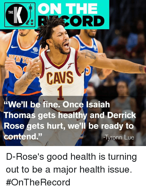 "Cavs, Derrick Rose, and Tyronn Lue: ON THE  THE  CAVS  ""We'll be fine. Once Isaiah  Thomas gets healthy and Derrick  Rose gets hurt, we'll be ready to  contend.""  Tyronn Lue D-Rose's good health is turning out to be a major health issue. #OnTheRecord"