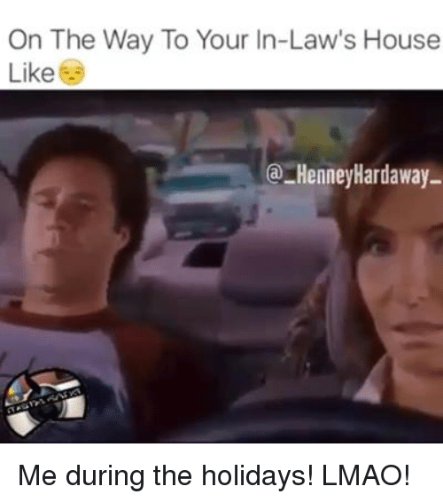 memes: On The Way To Your In-Law's House  Like  @-HenneyHardaway- Me during the holidays! LMAO!