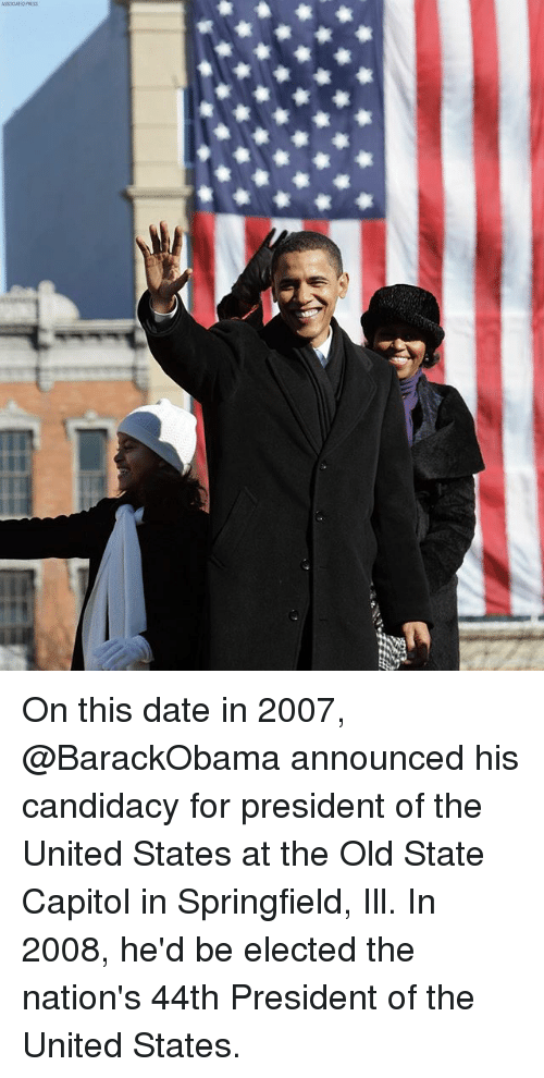 Memes, Date, and United: On this date in 2007, @BarackObama announced his candidacy for president of the United States at the Old State Capitol in Springfield, Ill. In 2008, he'd be elected the nation's 44th President of the United States.