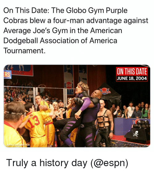 Dodgeball: On This Date: The Globo Gym Purple  Cobras blew a four-man advantage against  Average Joe's Gym in the American  Dodgeball Association of America  Tournament  ON THIS DATE  JUNE 18, 2004  RS Truly a history day (@espn)