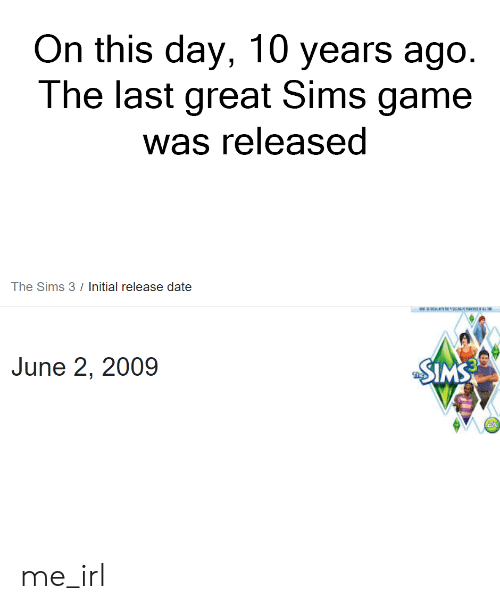 The Sims 3: On this day, 10 years ago.  The last great Sims game  was released  The Sims 3 / Initial release date  AON  N  June 2, 2009  SIMS me_irl