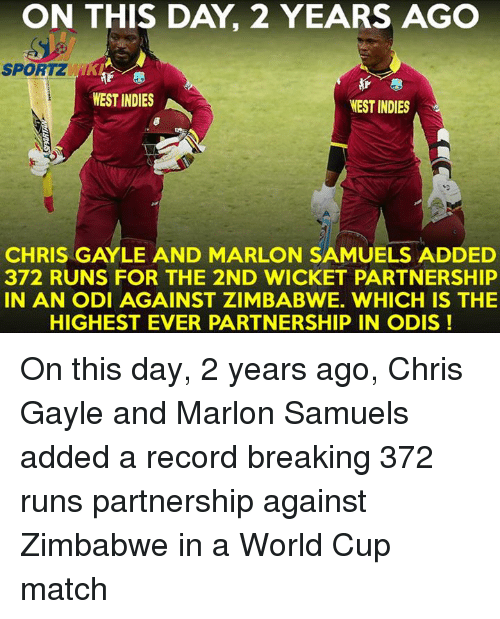 Memes, Run, and World Cup: ON THIS DAY 2 YEARS AGO  SPORT KAF  WEST INDIES  WEST INDIES  CHRIS GAYLE AND MARLON SAMUELS ADDED  372 RUNS FOR THE 2ND WICKET PARTNERSHIP  IN AN ODI AGAINST ZIMBABWE. WHICH IS THE  HIGHEST EVER PARTNERSHIP IN ODIS On this day, 2 years ago, Chris Gayle and Marlon Samuels added a record breaking 372 runs partnership against Zimbabwe in a World Cup match