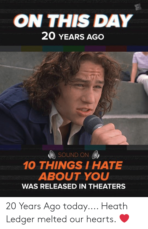 Heath: ON THIS DAY  20 YEARS AGO  SOUND ON  10 THINGSIHATE  ABOUT YOU  WAS RELEASED IN THEATERS 20 Years Ago today.... Heath Ledger melted our hearts. ❤️