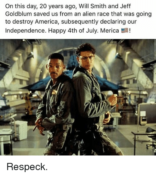 Jeff Goldblums: On this day, 20 years ago, Will Smith and Jeff  Goldblum saved us from an alien race that was going  to destroy America, subsequently declaring our  Independence. Happy 4th of July. Merica E! Respeck.