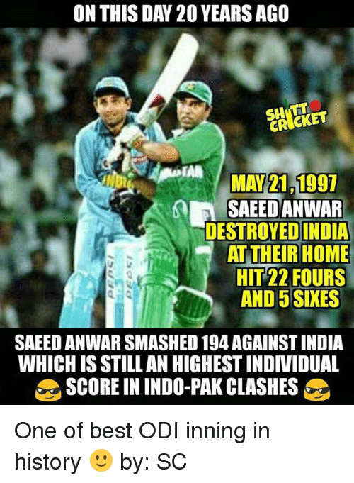 Memes, Best, and Cricket: ON THIS DAY 20 YEARSAGO  CRICKET  MAY 21 1997  SAEED ANWAR  DESTROYED INDIA  AT THEIR HOME  HIT22 FOURS  AND 5 SIXES  SAEED ANWAR SMASHED 194 AGAINSTINDIA  WHICH IS STILLAN HIGHESTINDIVIDUAL  SCORE IN INDO-PAK CLASHES One of best ODI inning in history 🙂  by: SC