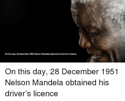 Memes, Nelson Mandela, and 🤖: On this day, 28 December 1951 Nelson Mandela obtained his driver's licence On this day, 28 December 1951 Nelson Mandela obtained his driver's licence