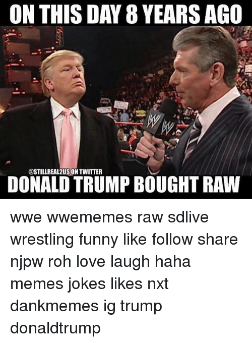 raw wwe: ON THIS DAY 8 YEARS AGO  @STILLREAL2US ON TWITTER  DONALDTRUMP BOUGHT RAW wwe wwememes raw sdlive wrestling funny like follow share njpw roh love laugh haha memes jokes likes nxt dankmemes ig trump donaldtrump