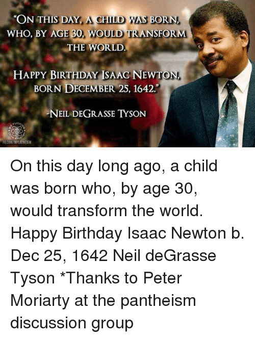 moriarty: ON THIS DAY ACH  WAS BORN.  WHO, BY AGE  30, WOULD TRANSFORM  THE WORLD  HAPPY BIRTHDAY ISAAG NEW  TON,  BORN DECEMBER 25, 1642  NEIL DEGRASSE TYSON On this day long ago, a child was born who, by age 30, would transform the world.   Happy Birthday Isaac Newton b. Dec 25, 1642  Neil deGrasse Tyson  *Thanks to Peter Moriarty at the pantheism discussion group
