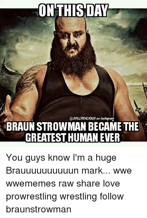 Love, Memes, and Wrestling: ON THIS DAY  BRAUNSTROWMAN BECAME THE  GREATESTHUMAN EVER You guys know I'm a huge Brauuuuuuuuuun mark... wwe wwememes raw share love prowrestling wrestling follow braunstrowman
