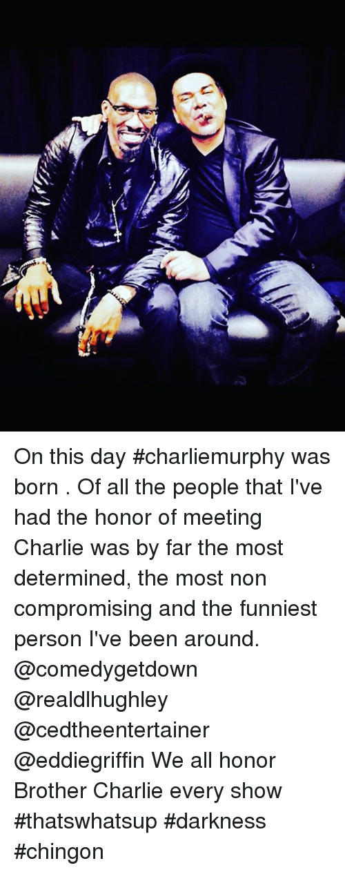 Charlie, Memes, and All The: On this day #charliemurphy was born . Of all the people that I've had the honor of meeting Charlie was by far the most determined, the most non compromising and the funniest person I've been around.  @comedygetdown @realdlhughley @cedtheentertainer @eddiegriffin We all honor Brother Charlie every show #thatswhatsup #darkness #chingon