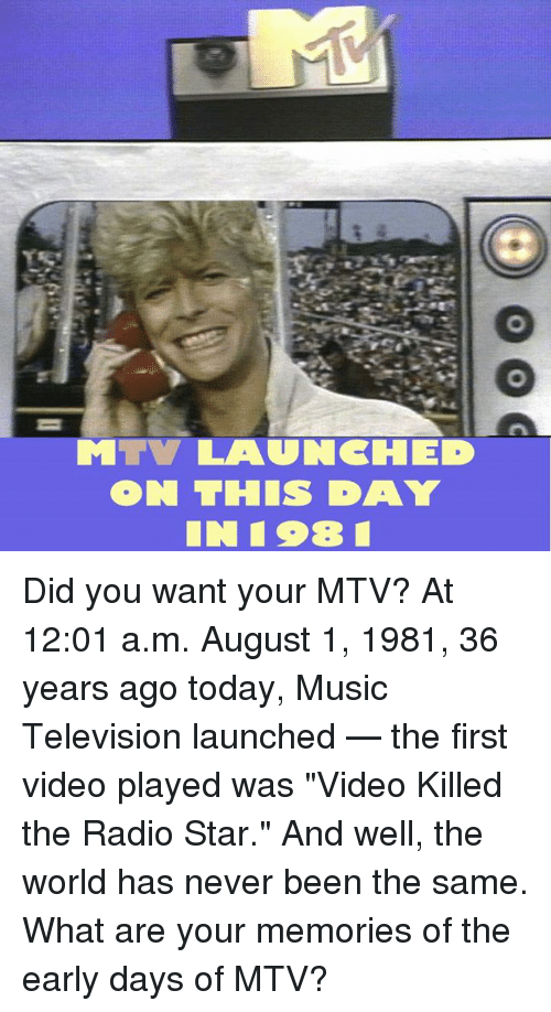 """Memes, Mtv, and Music: ON THIS DAY Did you want your MTV? At 12:01 a.m. August 1, 1981, 36 years ago today, Music Television launched — the first video played was """"Video Killed the Radio Star."""" And well, the world has never been the same. What are your memories of the early days of MTV?"""