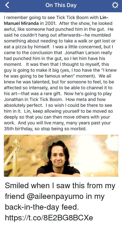 "Birthday, Memes, and Pizza: On This Day  I remember going to see Tick Tick Boom with Lin  Manuel Miranda in 2001. After the show, he looked  awful, like someone had punched him in the gut. He  said he couldn't hang out afterwards--he mumbled  something about needing to take a walk or get lost or  eat a pizza by himself. I was a little concerned, but I  came to the conclusion that Jonathan Larson really  had punched him in the gut, so  I let him have his  moment. It was then that l thought to myself, this  guy is going to make it big (yes, I too have the ""l knew  he was going to be famous when"" moment). We all  knew he was talented, but for someone to feel, to be  affected so intensely, and to be able to channel it to  his art--that was a rare gift. Now he's going to play  Jonathan in Tick Tick Boom. How meta and how  absolutely perfect  I so wish I could be there to see  him in it. Lin, keep allowing yourself to be moved so  deeply so that you can then move others with your  work. And you will live many, many years past your  35th birthday, so stop being so morbid Smiled when I saw this from my friend @aileenpayumo in my back-in-the-day feed. https://t.co/8E2BG8BCXe"
